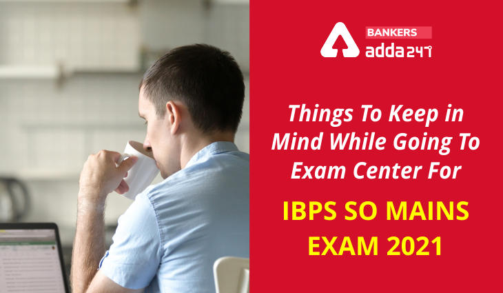 Things To Keep in Mind While Going To Exam center For IBPS SO Mains Exam 2021_40.1