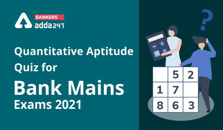 Quantitative Aptitude Quiz For Bank Mains Exams 2021- 31st January_40.1