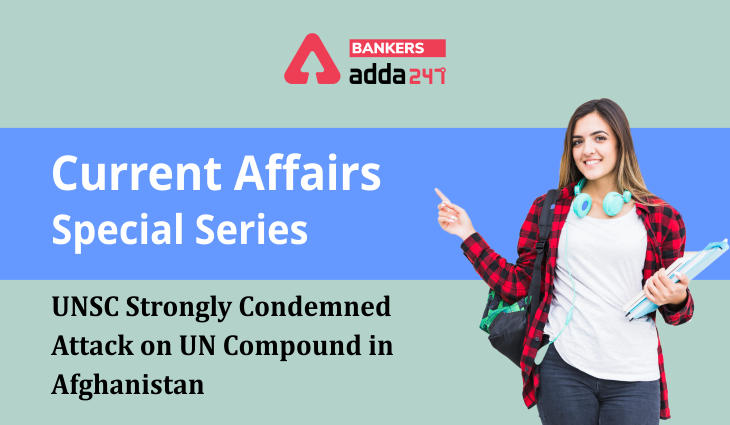 UNSC strongly condemned attack on UN compound in Afghanistan: Current Affairs Special Series_40.1