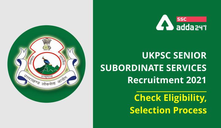 UKPSC सीनियर सब-ऑर्डिनेट सर्विस भर्ती 2021: जानिए क्या हैं इसकी पात्रता, चयन प्रक्रिया और आवेदन प्रक्रिया_40.1