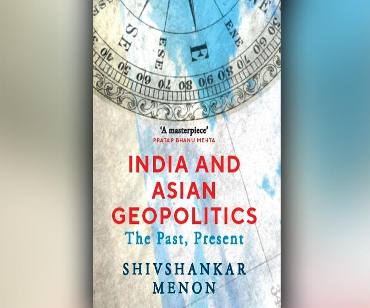 'India and Asian Geopolitics: The Past, Present' is authored by Shivshankar Menon_40.1